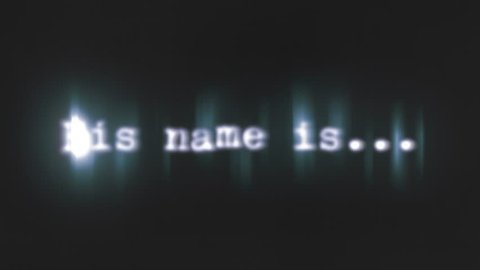 A scary text, his name is, appearing on the screen with a light behind the  typewriter font, typical of a horror flick (b-movie)